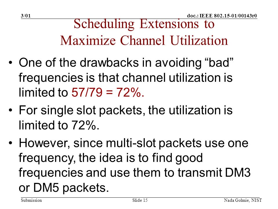 doc.: IEEE 802.15-01/00143r0 Submission 3/01 Nada Golmie, NISTSlide 15 One of the drawbacks in avoiding bad frequencies is that channel utilization is limited to 57/79 = 72%.