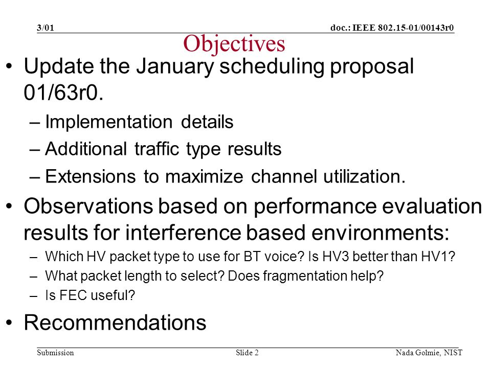 doc.: IEEE 802.15-01/00143r0 Submission 3/01 Nada Golmie, NISTSlide 2 Objectives Update the January scheduling proposal 01/63r0.