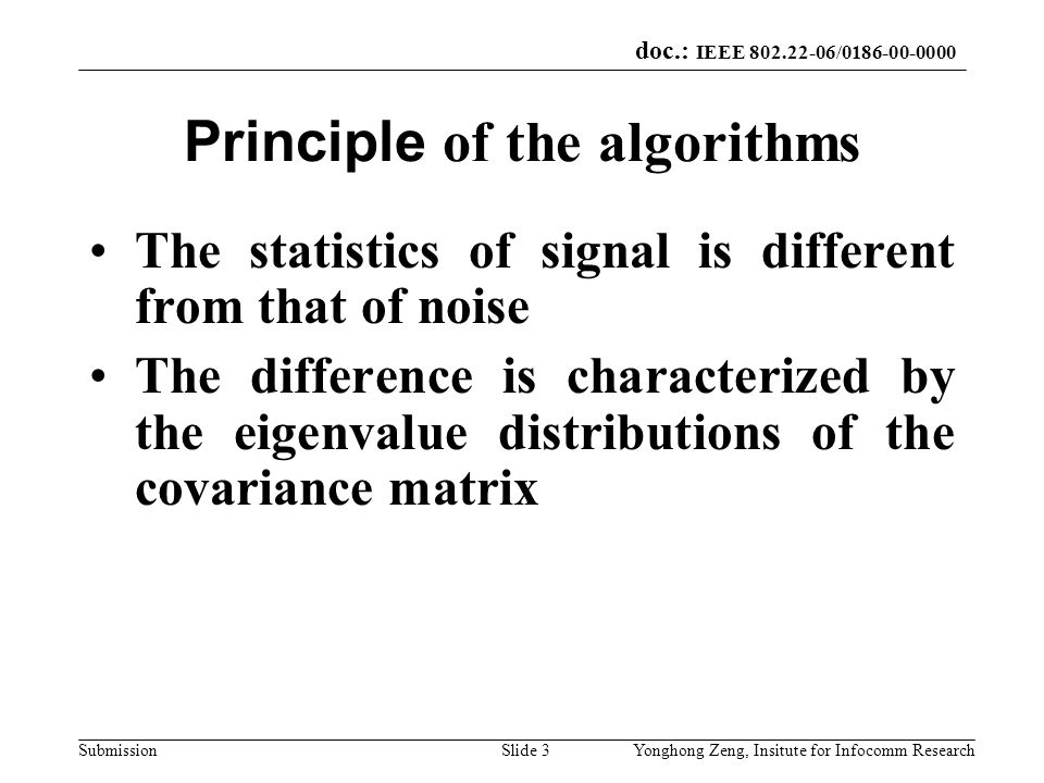 doc.: IEEE 802.22-06/0186-00-0000 SubmissionYonghong Zeng, Insitute for Infocomm ResearchSlide 3 Principle of the algorithms The statistics of signal