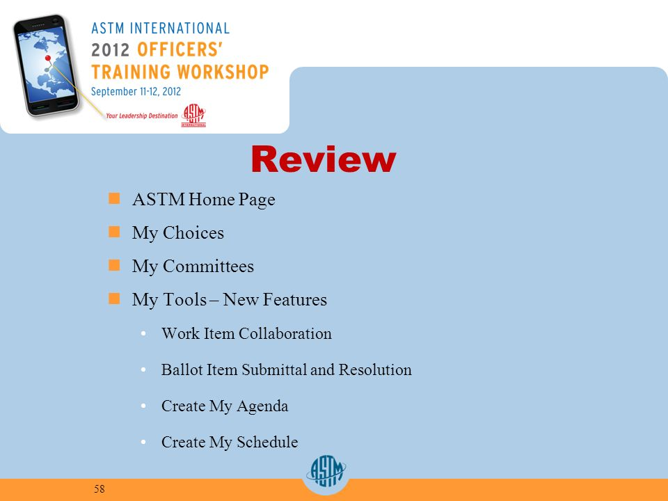 Review ASTM Home Page My Choices My Committees My Tools – New Features Work Item Collaboration Ballot Item Submittal and Resolution Create My Agenda Create My Schedule 58