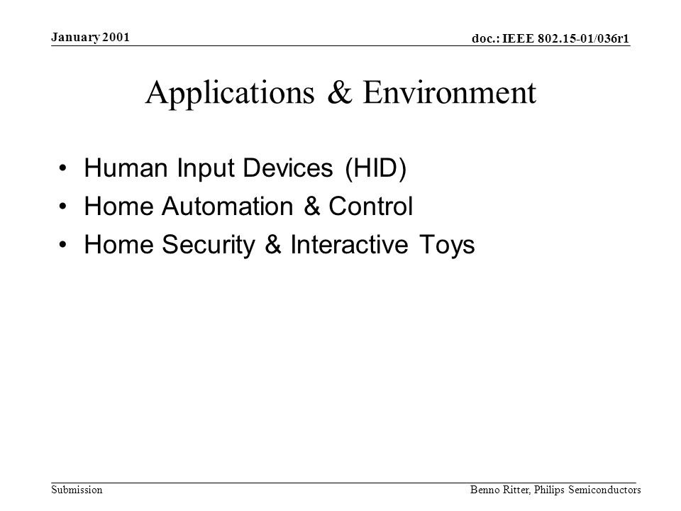 doc.: IEEE 802.15-01/036r1 Submission January 2001 Benno Ritter, Philips Semiconductors Applications & Environment Human Input Devices (HID) Home Automation & Control Home Security & Interactive Toys