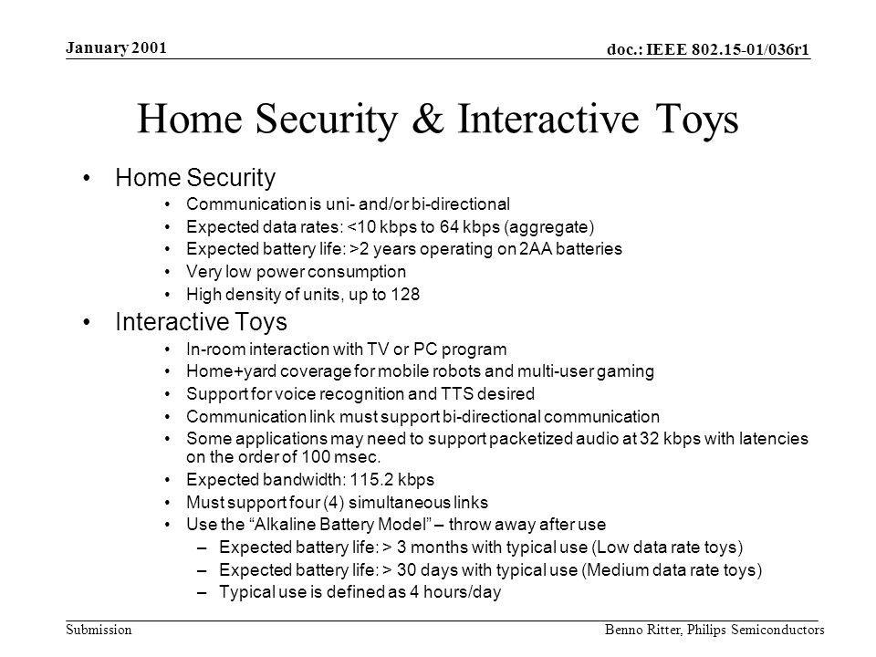 doc.: IEEE 802.15-01/036r1 Submission January 2001 Benno Ritter, Philips Semiconductors Home Security & Interactive Toys Home Security Communication is uni- and/or bi-directional Expected data rates: <10 kbps to 64 kbps (aggregate) Expected battery life: >2 years operating on 2AA batteries Very low power consumption High density of units, up to 128 Interactive Toys In-room interaction with TV or PC program Home+yard coverage for mobile robots and multi-user gaming Support for voice recognition and TTS desired Communication link must support bi-directional communication Some applications may need to support packetized audio at 32 kbps with latencies on the order of 100 msec.