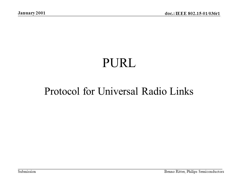 doc.: IEEE 802.15-01/036r1 Submission January 2001 Benno Ritter, Philips Semiconductors PURL Protocol for Universal Radio Links