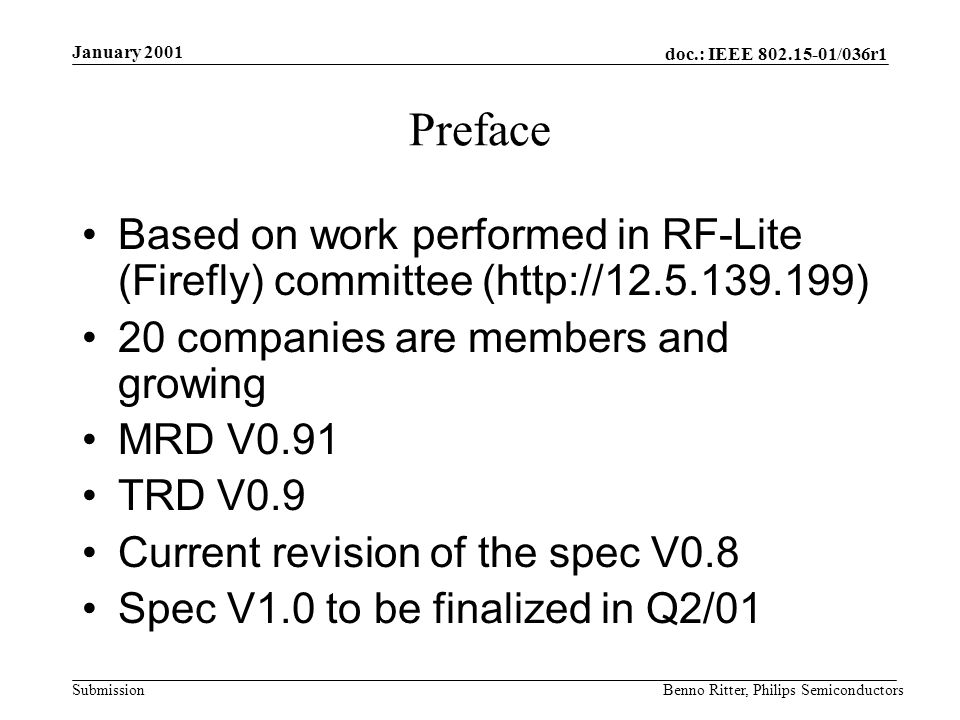 doc.: IEEE 802.15-01/036r1 Submission January 2001 Benno Ritter, Philips Semiconductors Preface Based on work performed in RF-Lite (Firefly) committee (http://12.5.139.199) 20 companies are members and growing MRD V0.91 TRD V0.9 Current revision of the spec V0.8 Spec V1.0 to be finalized in Q2/01