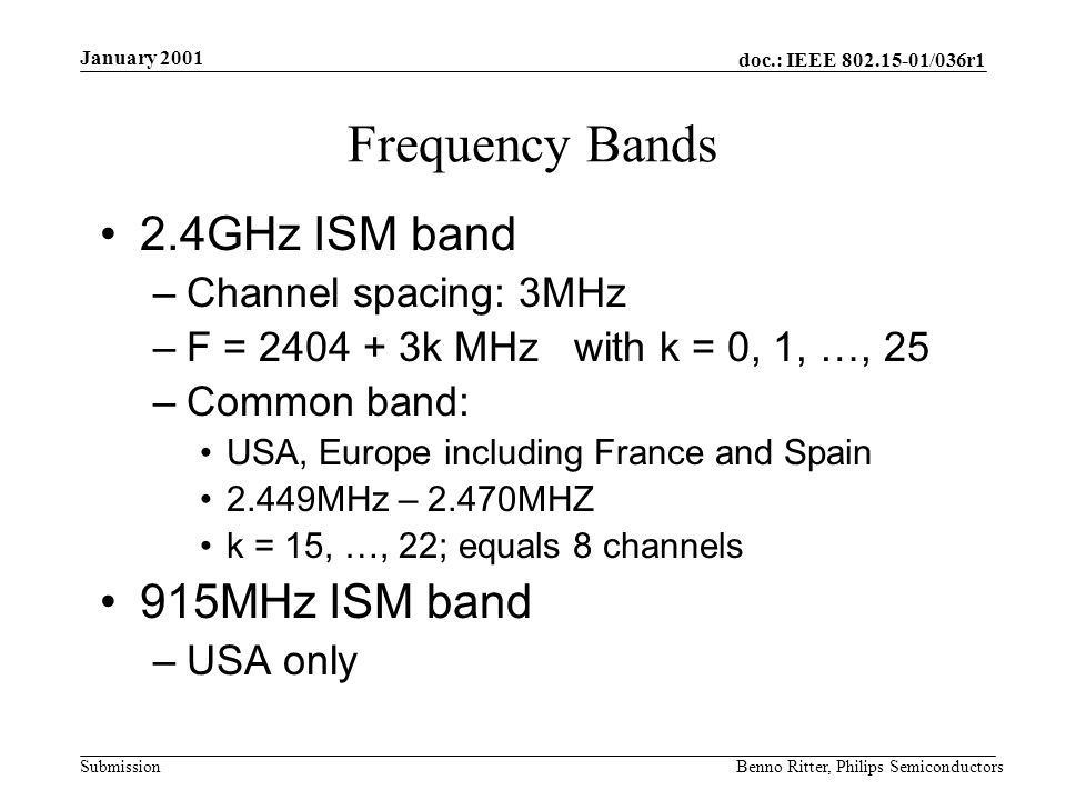 doc.: IEEE 802.15-01/036r1 Submission January 2001 Benno Ritter, Philips Semiconductors Frequency Bands 2.4GHz ISM band –Channel spacing: 3MHz –F = 2404 + 3k MHz with k = 0, 1, …, 25 –Common band: USA, Europe including France and Spain 2.449MHz – 2.470MHZ k = 15, …, 22; equals 8 channels 915MHz ISM band –USA only