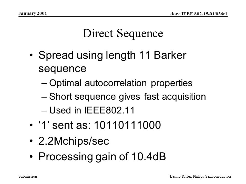 doc.: IEEE 802.15-01/036r1 Submission January 2001 Benno Ritter, Philips Semiconductors Direct Sequence Spread using length 11 Barker sequence –Optimal autocorrelation properties –Short sequence gives fast acquisition –Used in IEEE802.11 1 sent as: 10110111000 2.2Mchips/sec Processing gain of 10.4dB