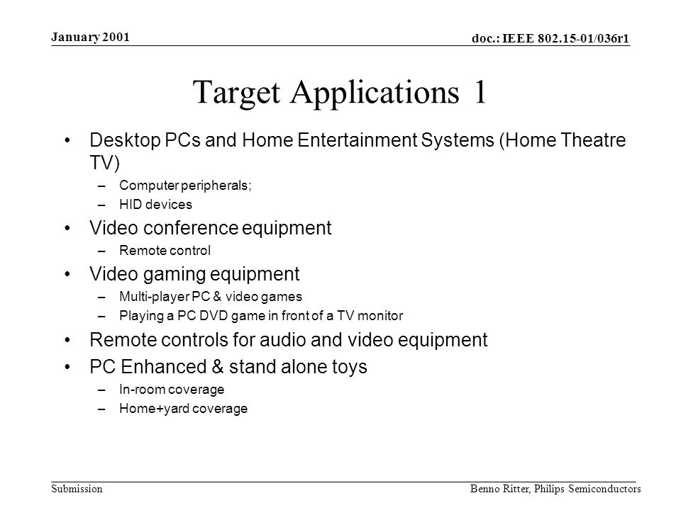 doc.: IEEE 802.15-01/036r1 Submission January 2001 Benno Ritter, Philips Semiconductors Target Applications 1 Desktop PCs and Home Entertainment Systems (Home Theatre TV) –Computer peripherals; –HID devices Video conference equipment –Remote control Video gaming equipment –Multi-player PC & video games –Playing a PC DVD game in front of a TV monitor Remote controls for audio and video equipment PC Enhanced & stand alone toys –In-room coverage –Home+yard coverage