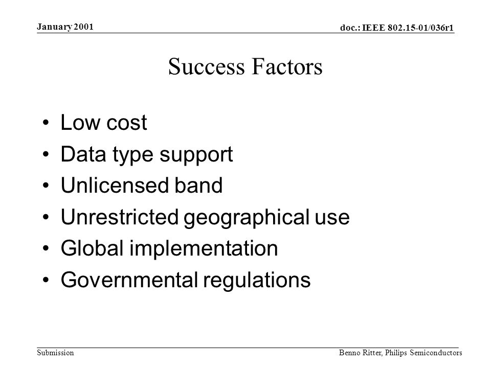 doc.: IEEE 802.15-01/036r1 Submission January 2001 Benno Ritter, Philips Semiconductors Success Factors Low cost Data type support Unlicensed band Unrestricted geographical use Global implementation Governmental regulations