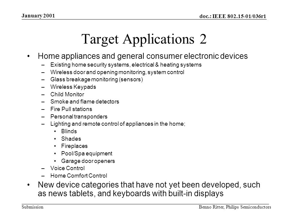 doc.: IEEE 802.15-01/036r1 Submission January 2001 Benno Ritter, Philips Semiconductors Target Applications 2 Home appliances and general consumer electronic devices –Existing home security systems, electrical & heating systems –Wireless door and opening monitoring, system control –Glass breakage monitoring (sensors) –Wireless Keypads –Child Monitor –Smoke and flame detectors –Fire Pull stations –Personal transponders –Lighting and remote control of appliances in the home; Blinds Shades Fireplaces Pool/Spa equipment Garage door openers –Voice Control –Home Comfort Control New device categories that have not yet been developed, such as news tablets, and keyboards with built-in displays