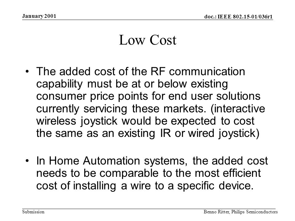 doc.: IEEE 802.15-01/036r1 Submission January 2001 Benno Ritter, Philips Semiconductors Market Drivers Extremely low cost Ease of installation Reliable data transfer Short range operation Reasonable battery life