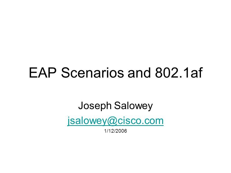 EAP Scenarios and 802.1af Joseph Salowey jsalowey@cisco.com 1/12/2006