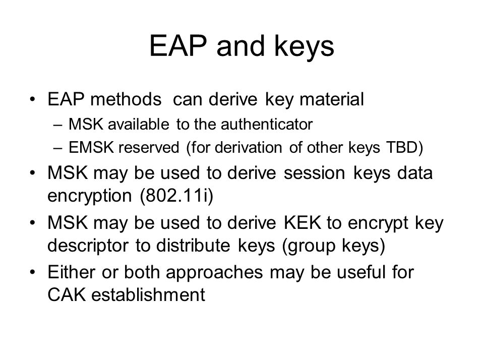 EAP and keys EAP methods can derive key material –MSK available to the authenticator –EMSK reserved (for derivation of other keys TBD) MSK may be used to derive session keys data encryption (802.11i) MSK may be used to derive KEK to encrypt key descriptor to distribute keys (group keys) Either or both approaches may be useful for CAK establishment
