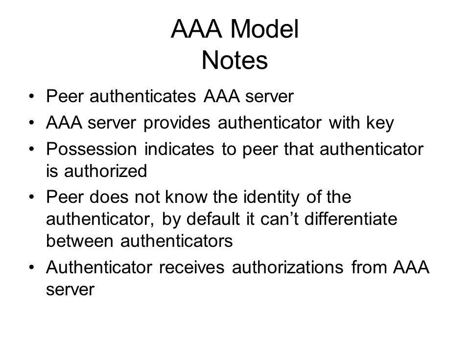 AAA Model Notes Peer authenticates AAA server AAA server provides authenticator with key Possession indicates to peer that authenticator is authorized