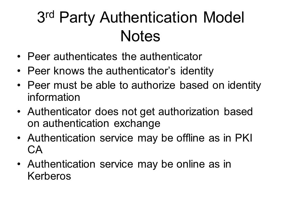 3 rd Party Authentication Model Notes Peer authenticates the authenticator Peer knows the authenticators identity Peer must be able to authorize based on identity information Authenticator does not get authorization based on authentication exchange Authentication service may be offline as in PKI CA Authentication service may be online as in Kerberos