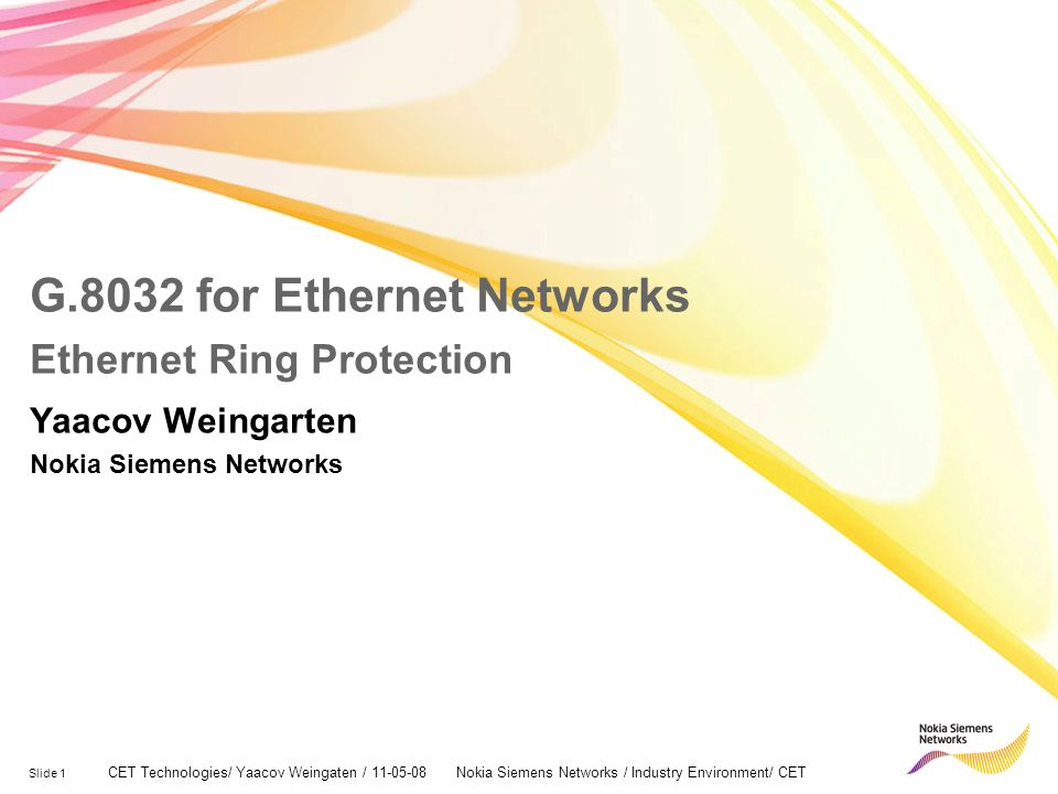 Slide 1 CET Technologies/ Yaacov Weingaten / 11-05-08 Nokia Siemens Networks / Industry Environment/ CET G.8032 for Ethernet Networks Ethernet Ring Protection Yaacov Weingarten Nokia Siemens Networks