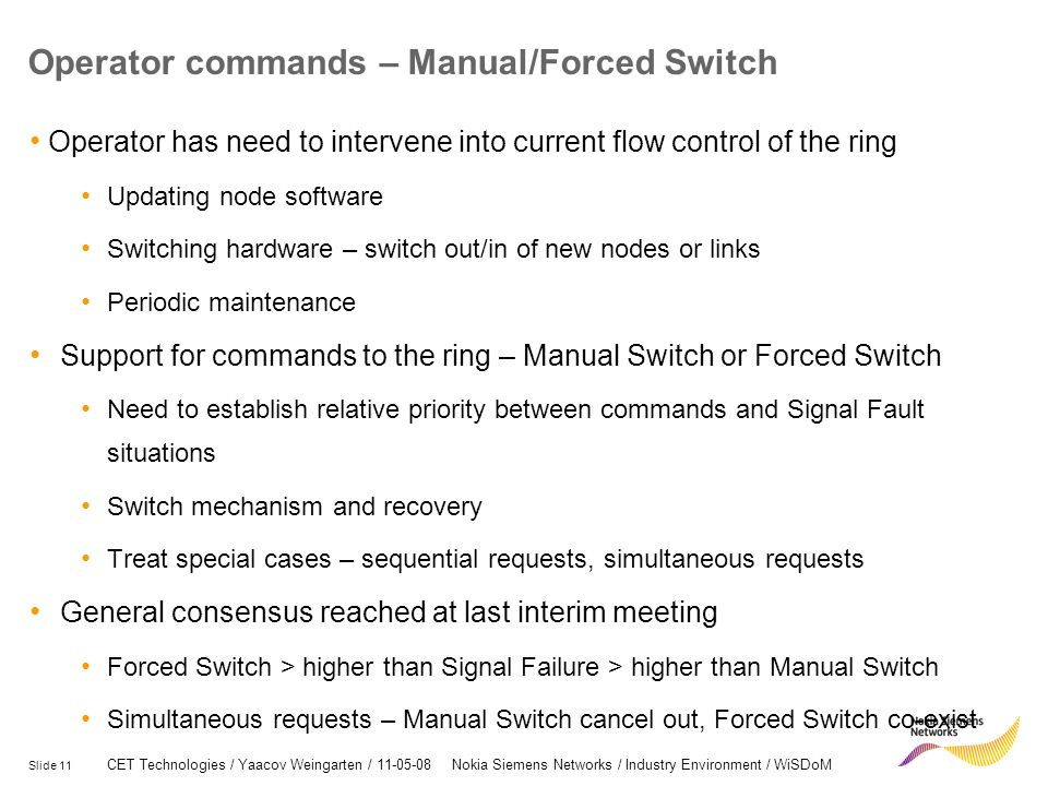 Slide 11 CET Technologies / Yaacov Weingarten / 11-05-08 Nokia Siemens Networks / Industry Environment / WiSDoM Operator commands – Manual/Forced Switch Operator has need to intervene into current flow control of the ring Updating node software Switching hardware – switch out/in of new nodes or links Periodic maintenance Support for commands to the ring – Manual Switch or Forced Switch Need to establish relative priority between commands and Signal Fault situations Switch mechanism and recovery Treat special cases – sequential requests, simultaneous requests General consensus reached at last interim meeting Forced Switch > higher than Signal Failure > higher than Manual Switch Simultaneous requests – Manual Switch cancel out, Forced Switch co-exist