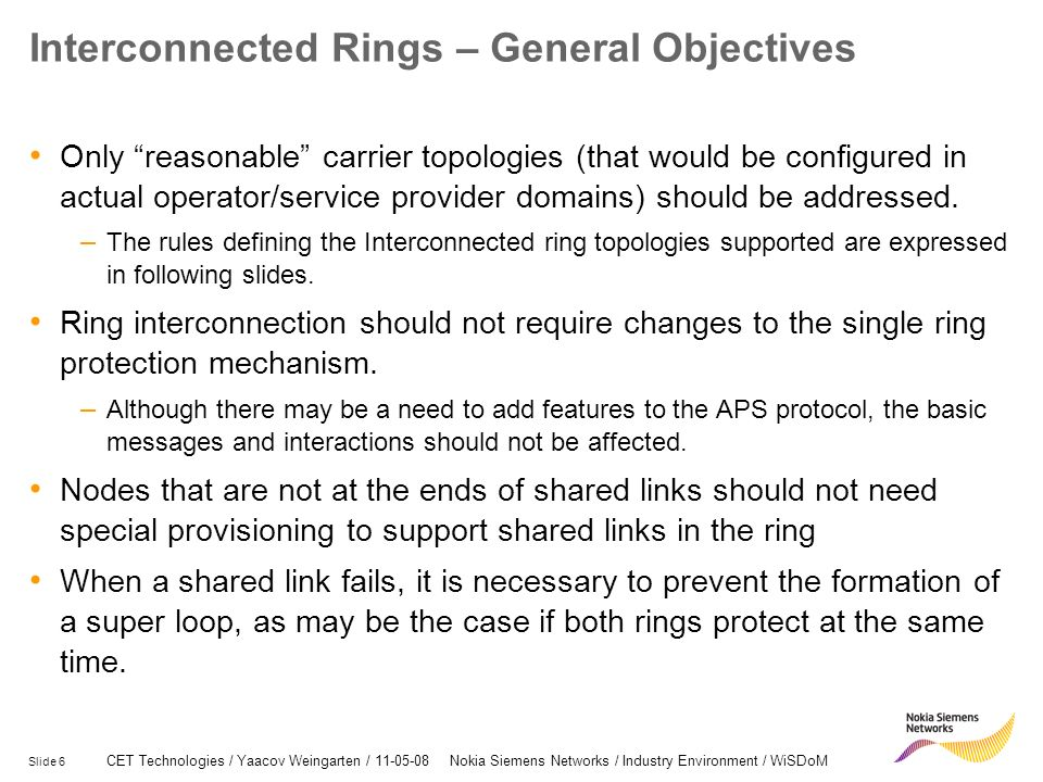 Slide 6 CET Technologies / Yaacov Weingarten / 11-05-08 Nokia Siemens Networks / Industry Environment / WiSDoM Interconnected Rings – General Objectives Only reasonable carrier topologies (that would be configured in actual operator/service provider domains) should be addressed.