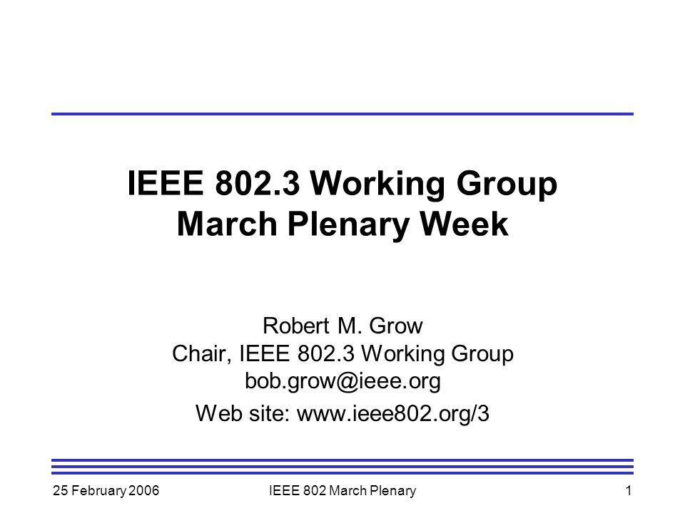 25 February 2006IEEE 802 March Plenary1 IEEE 802.3 Working Group March Plenary Week Robert M. Grow Chair, IEEE 802.3 Working Group bob.grow@ieee.org W