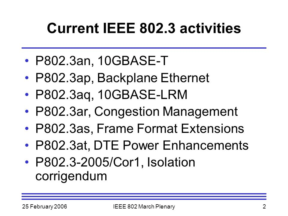 25 February 2006IEEE 802 March Plenary3 P802.3an 10GBASE-T Extends Ethernet capabilities at 10 Gb/s –Operation over horizontal twisted pair (augmented Cat 6 or better) –New physical layer to run under 802.3ae specified XGMII In Sponsor ballot Meeting plan –Resolve comments on P802.3an/D3.1, 1 st recirculation Sponsor ballot –Request conditional approval for submittal to RevCom
