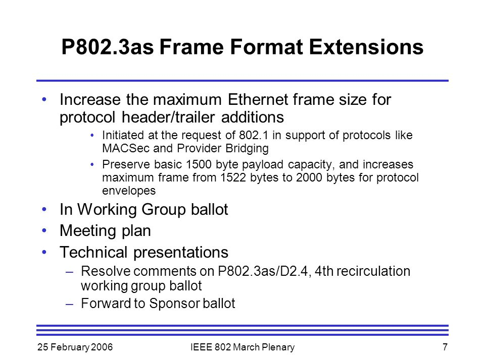 25 February 2006IEEE 802 March Plenary7 P802.3as Frame Format Extensions Increase the maximum Ethernet frame size for protocol header/trailer additions Initiated at the request of 802.1 in support of protocols like MACSec and Provider Bridging Preserve basic 1500 byte payload capacity, and increases maximum frame from 1522 bytes to 2000 bytes for protocol envelopes In Working Group ballot Meeting plan Technical presentations –Resolve comments on P802.3as/D2.4, 4th recirculation working group ballot –Forward to Sponsor ballot