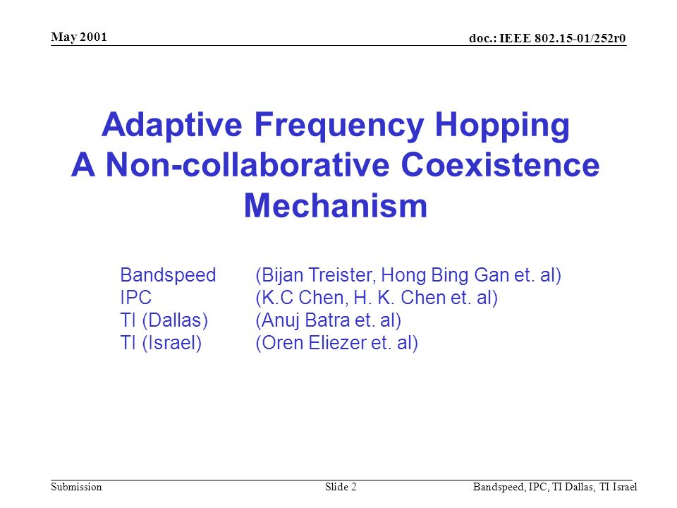 doc.: IEEE 802.15-01/252r0 Submission May 2001 Bandspeed, IPC, TI Dallas, TI IsraelSlide 1 Project: IEEE P802.15 Working Group for Wireless Personal Area Networks (WPANs) Submission Title: Adaptive Frequency Hopping, a Non-collaborative Coexistence Mechanism Date Submitted: 16th, May, 2001 Source: Bandspeed Inc, Integrated Programmable Communications, Inc., TI – Dallas, TI - Israel Address: E-Mail: {h.gan, b.treister} @bandspeed.com.au, {kc,hkchen} @inprocomm.com, {orene, batra} @ti.com Re: Submission of a no-collaborative coexistence mechanism Abstract:[The documentation presents a non-collaborative coexistence mechanism - Adaptive Frequency Hopping.