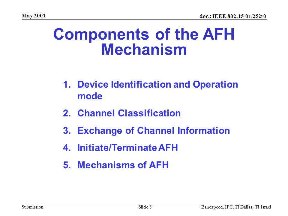 doc.: IEEE 802.15-01/252r0 Submission May 2001 Bandspeed, IPC, TI Dallas, TI IsraelSlide 4 Structure of AFH (2) Partitioning channels into good/bad channels –Possibly unused channels Mode H: –Partition sequence are designed to support traffic Mode L: – when the number of good channels are more than the required/desired number –Using good channels only