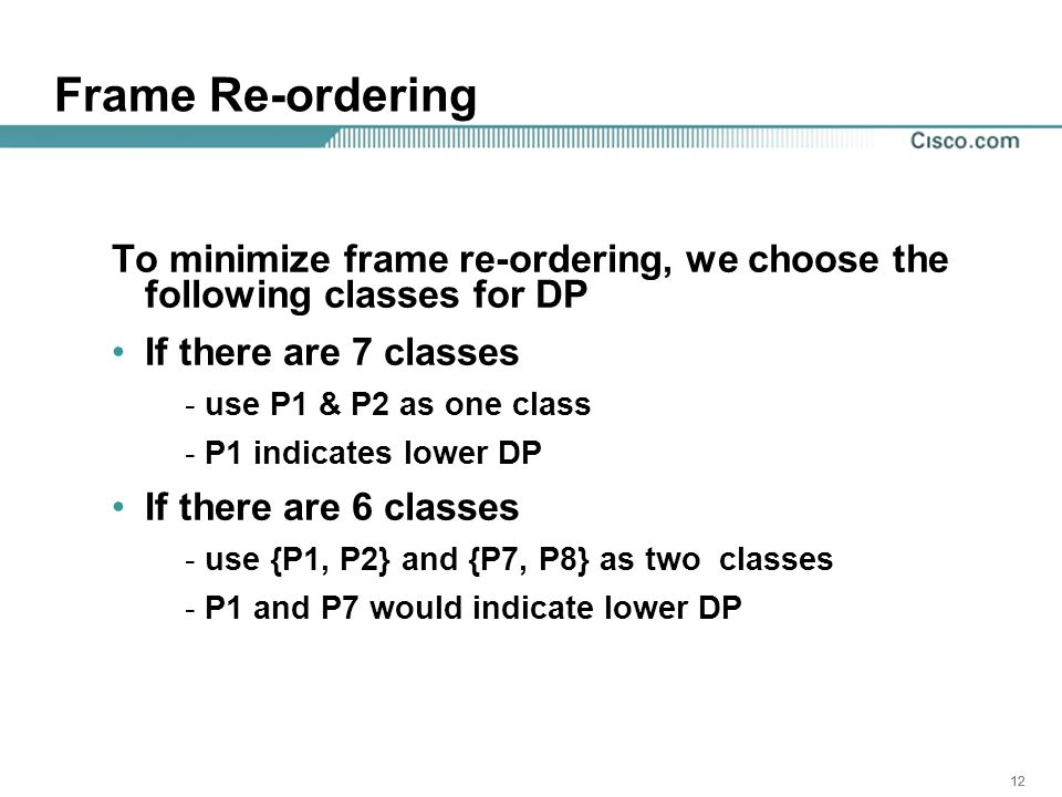 12 Frame Re-ordering To minimize frame re-ordering, we choose the following classes for DP If there are 7 classes - use P1 & P2 as one class - P1 indicates lower DP If there are 6 classes - use {P1, P2} and {P7, P8} as two classes - P1 and P7 would indicate lower DP