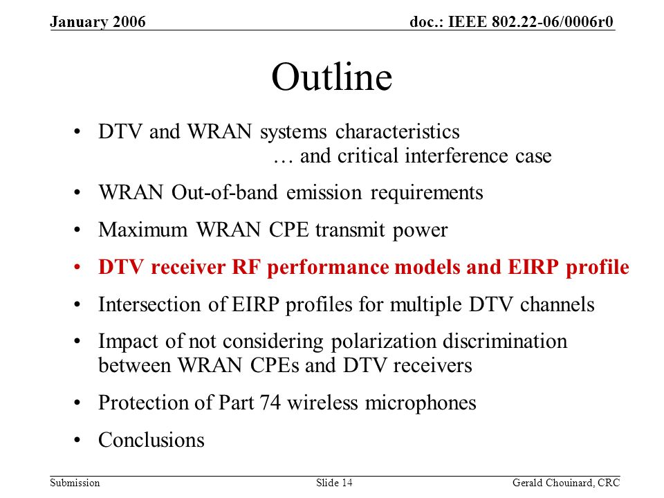 doc.: IEEE /0006r0 Submission January 2006 Gerald Chouinard, CRCSlide 14 Outline DTV and WRAN systems characteristics … and critical interference case WRAN Out-of-band emission requirements Maximum WRAN CPE transmit power DTV receiver RF performance models and EIRP profile Intersection of EIRP profiles for multiple DTV channels Impact of not considering polarization discrimination between WRAN CPEs and DTV receivers Protection of Part 74 wireless microphones Conclusions
