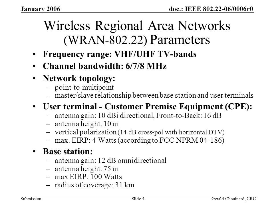 doc.: IEEE /0006r0 Submission January 2006 Gerald Chouinard, CRCSlide 4 Wireless Regional Area Networks (WRAN ) Parameters Frequency range: VHF/UHF TV-bands Channel bandwidth: 6/7/8 MHz Network topology: –point-to-multipoint –master/slave relationship between base station and user terminals User terminal - Customer Premise Equipment (CPE): –antenna gain: 10 dBi directional, Front-to-Back: 16 dB –antenna height: 10 m –vertical polarization (14 dB cross-pol with horizontal DTV) –max.
