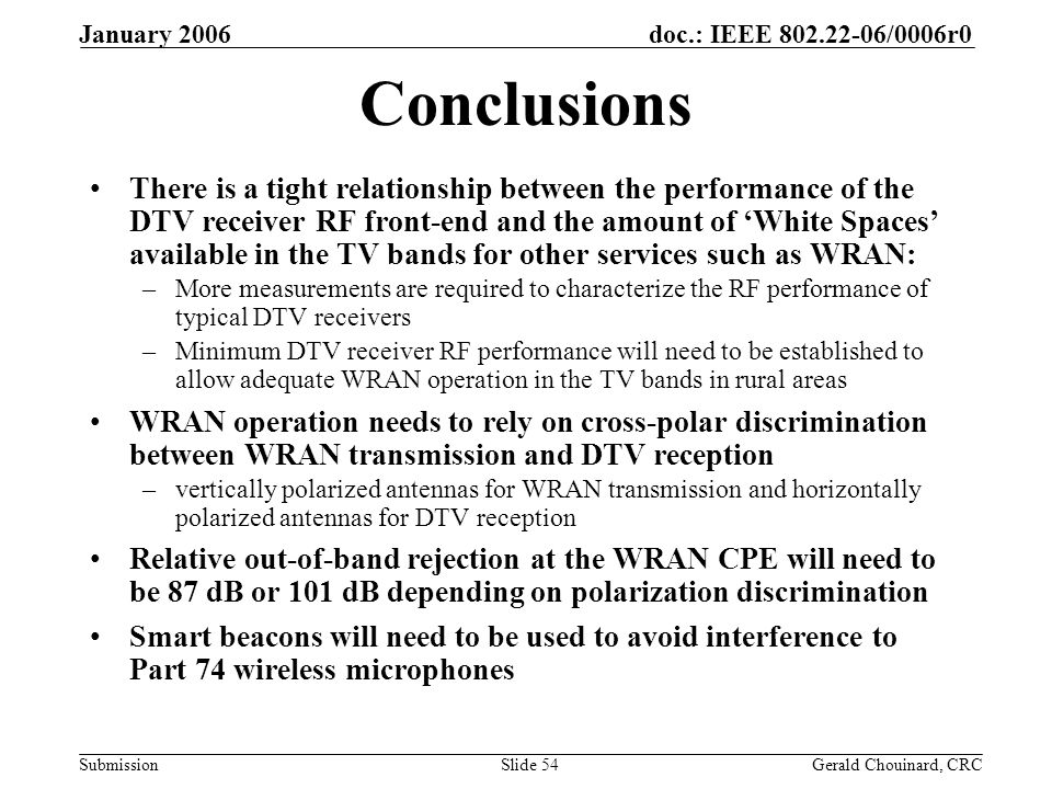 doc.: IEEE /0006r0 Submission January 2006 Gerald Chouinard, CRCSlide 54 Conclusions There is a tight relationship between the performance of the DTV receiver RF front-end and the amount of White Spaces available in the TV bands for other services such as WRAN: –More measurements are required to characterize the RF performance of typical DTV receivers –Minimum DTV receiver RF performance will need to be established to allow adequate WRAN operation in the TV bands in rural areas WRAN operation needs to rely on cross-polar discrimination between WRAN transmission and DTV reception –vertically polarized antennas for WRAN transmission and horizontally polarized antennas for DTV reception Relative out-of-band rejection at the WRAN CPE will need to be 87 dB or 101 dB depending on polarization discrimination Smart beacons will need to be used to avoid interference to Part 74 wireless microphones