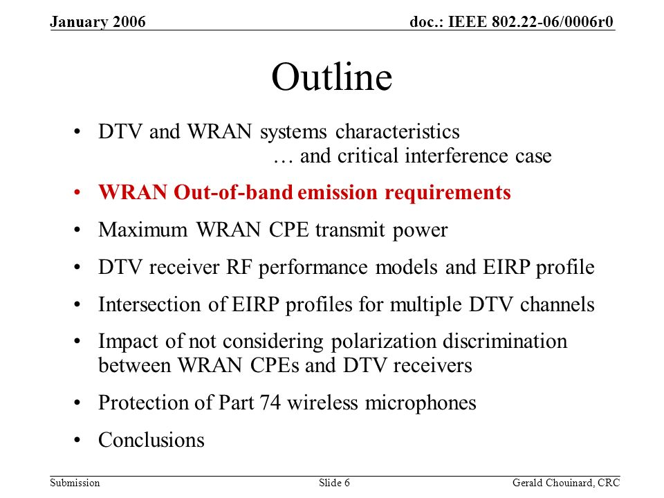 doc.: IEEE /0006r0 Submission January 2006 Gerald Chouinard, CRCSlide 6 Outline DTV and WRAN systems characteristics … and critical interference case WRAN Out-of-band emission requirements Maximum WRAN CPE transmit power DTV receiver RF performance models and EIRP profile Intersection of EIRP profiles for multiple DTV channels Impact of not considering polarization discrimination between WRAN CPEs and DTV receivers Protection of Part 74 wireless microphones Conclusions