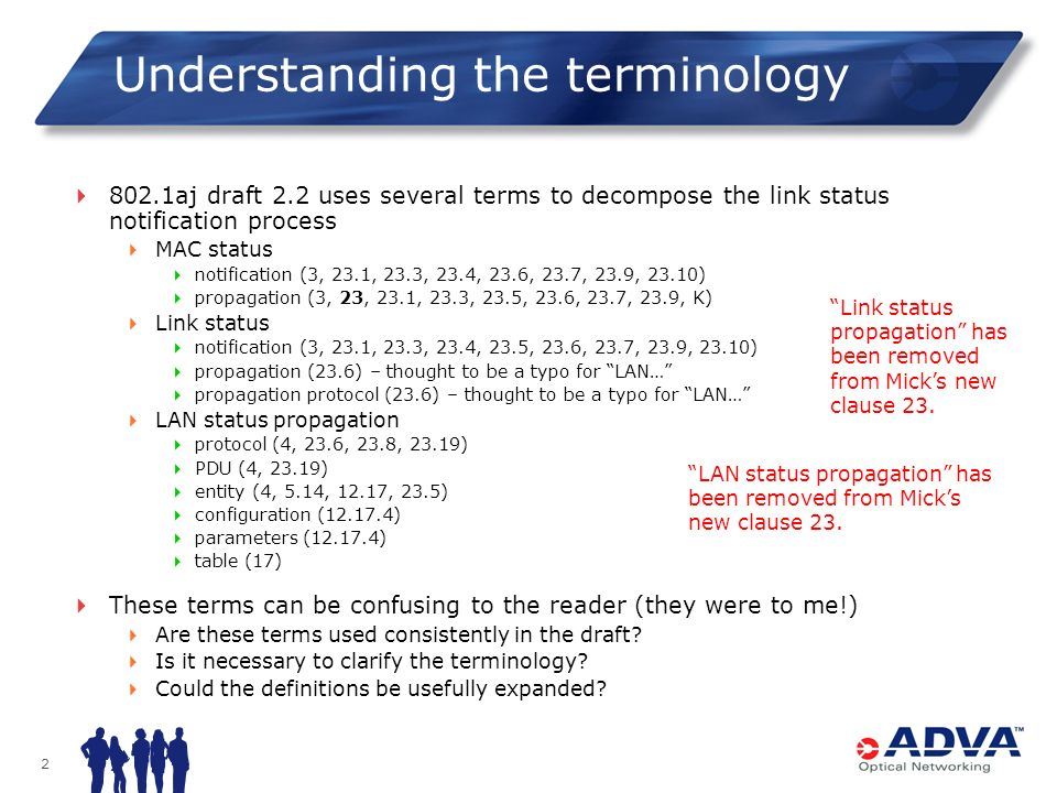 2 Understanding the terminology 802.1aj draft 2.2 uses several terms to decompose the link status notification process MAC status notification (3, 23.1, 23.3, 23.4, 23.6, 23.7, 23.9, 23.10) propagation (3, 23, 23.1, 23.3, 23.5, 23.6, 23.7, 23.9, K) Link status notification (3, 23.1, 23.3, 23.4, 23.5, 23.6, 23.7, 23.9, 23.10) propagation (23.6) – thought to be a typo for LAN… propagation protocol (23.6) – thought to be a typo for LAN… LAN status propagation protocol (4, 23.6, 23.8, 23.19) PDU (4, 23.19) entity (4, 5.14, 12.17, 23.5) configuration (12.17.4) parameters (12.17.4) table (17) These terms can be confusing to the reader (they were to me!) Are these terms used consistently in the draft.