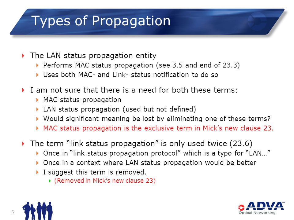 5 Types of Propagation The LAN status propagation entity Performs MAC status propagation (see 3.5 and end of 23.3) Uses both MAC- and Link- status notification to do so I am not sure that there is a need for both these terms: MAC status propagation LAN status propagation (used but not defined) Would significant meaning be lost by eliminating one of these terms.