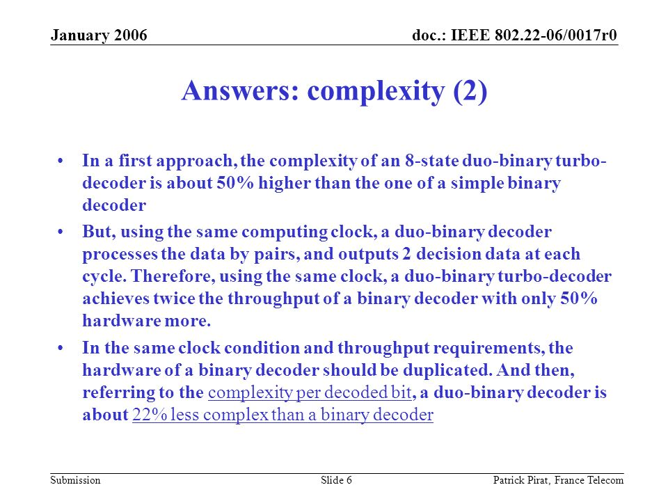 doc.: IEEE 802.22-06/0017r0 Submission January 2006 Patrick Pirat, France TelecomSlide 6 Answers: complexity (2) In a first approach, the complexity of an 8-state duo-binary turbo- decoder is about 50% higher than the one of a simple binary decoder But, using the same computing clock, a duo-binary decoder processes the data by pairs, and outputs 2 decision data at each cycle.