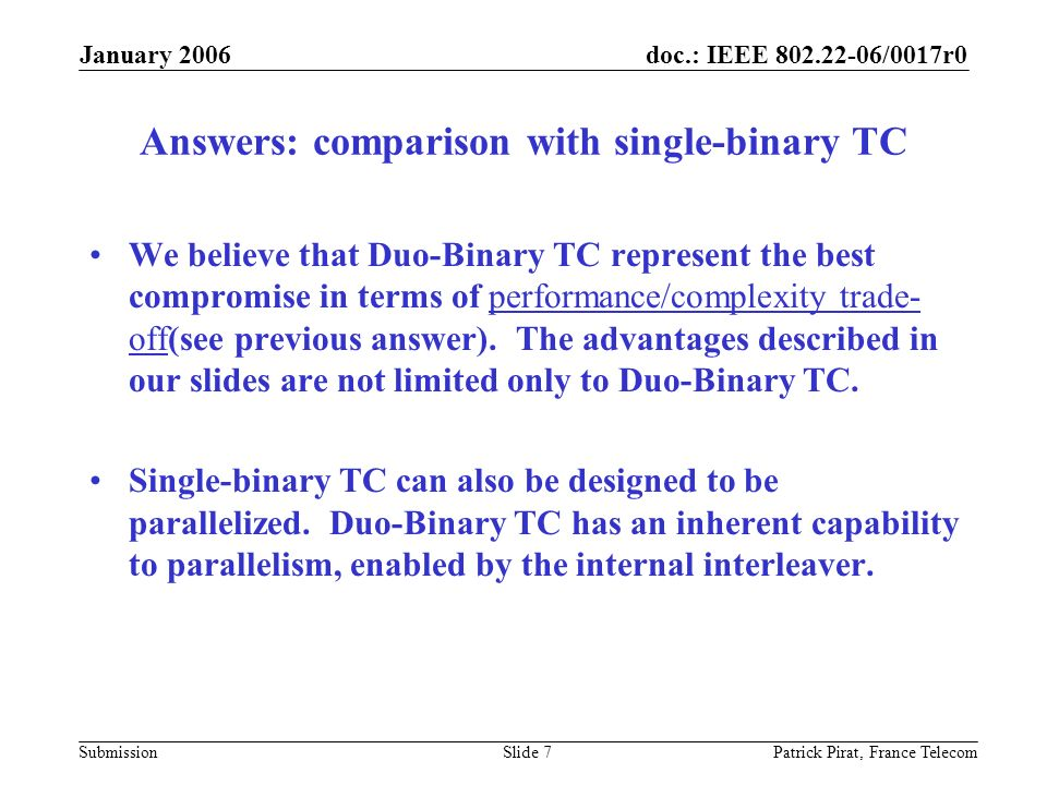 doc.: IEEE 802.22-06/0017r0 Submission January 2006 Patrick Pirat, France TelecomSlide 7 Answers: comparison with single-binary TC We believe that Duo-Binary TC represent the best compromise in terms of performance/complexity trade- off(see previous answer).