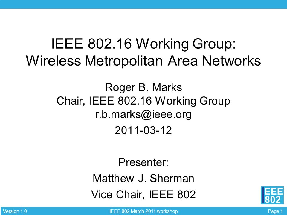 Page 1 IEEE 802 March 2011 workshop Version 1.0 EEE 802 IEEE 802.16 Working Group: Wireless Metropolitan Area Networks Roger B. Marks Chair, IEEE 802.