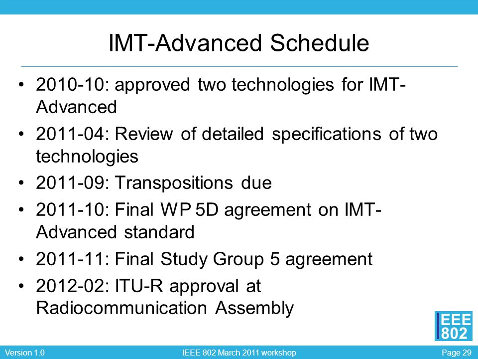 Page 29Version 1.0 IEEE 802 March 2011 workshop EEE 802 IMT-Advanced Schedule 2010-10: approved two technologies for IMT- Advanced 2011-04: Review of detailed specifications of two technologies 2011-09: Transpositions due 2011-10: Final WP 5D agreement on IMT- Advanced standard 2011-11: Final Study Group 5 agreement 2012-02: ITU-R approval at Radiocommunication Assembly