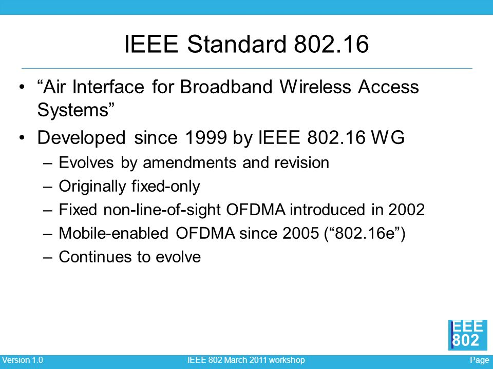 Page 5Version 1.0 IEEE 802 March 2011 workshop EEE 802 PageVersion 1.0 IEEE 802 March 2011 workshop EEE 802 IEEE Standard 802.16 Air Interface for Broadband Wireless Access Systems Developed since 1999 by IEEE 802.16 WG –Evolves by amendments and revision –Originally fixed-only –Fixed non-line-of-sight OFDMA introduced in 2002 –Mobile-enabled OFDMA since 2005 (802.16e) –Continues to evolve