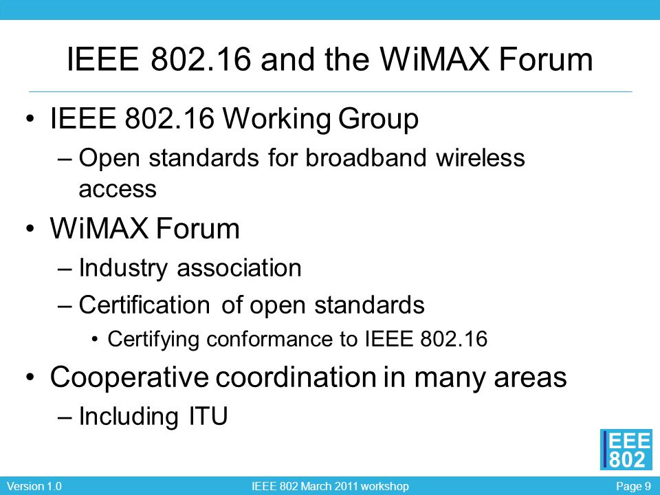Page 9Version 1.0 IEEE 802 March 2011 workshop EEE 802 IEEE 802.16 and the WiMAX Forum IEEE 802.16 Working Group –Open standards for broadband wireless access WiMAX Forum –Industry association –Certification of open standards Certifying conformance to IEEE 802.16 Cooperative coordination in many areas –Including ITU