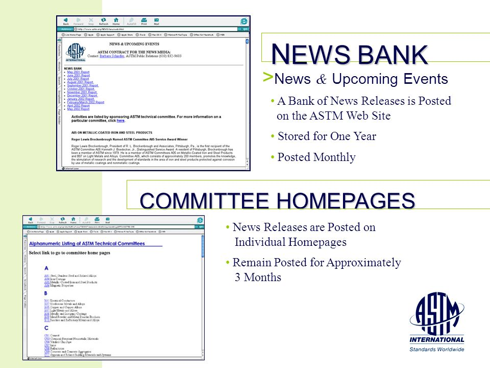 N EWS BANK COMMITTEE HOMEPAGES > News & Upcoming Events A Bank of News Releases is Posted on the ASTM Web Site Stored for One Year Posted Monthly News Releases are Posted on Individual Homepages Remain Posted for Approximately 3 Months