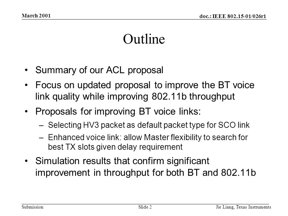 doc.: IEEE 802.15-01/026r1 Submission March 2001 Jie Liang, Texas InstrumentsSlide 2 Outline Summary of our ACL proposal Focus on updated proposal to improve the BT voice link quality while improving 802.11b throughput Proposals for improving BT voice links: –Selecting HV3 packet as default packet type for SCO link –Enhanced voice link: allow Master flexibility to search for best TX slots given delay requirement Simulation results that confirm significant improvement in throughput for both BT and 802.11b