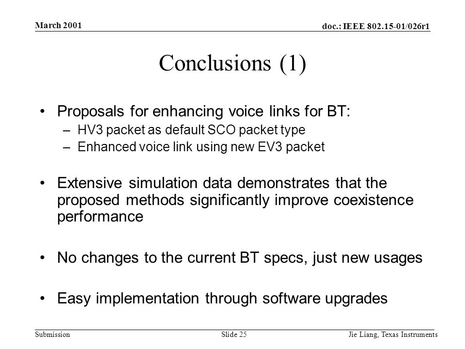 doc.: IEEE 802.15-01/026r1 Submission March 2001 Jie Liang, Texas InstrumentsSlide 25 Conclusions (1) Proposals for enhancing voice links for BT: –HV3 packet as default SCO packet type –Enhanced voice link using new EV3 packet Extensive simulation data demonstrates that the proposed methods significantly improve coexistence performance No changes to the current BT specs, just new usages Easy implementation through software upgrades