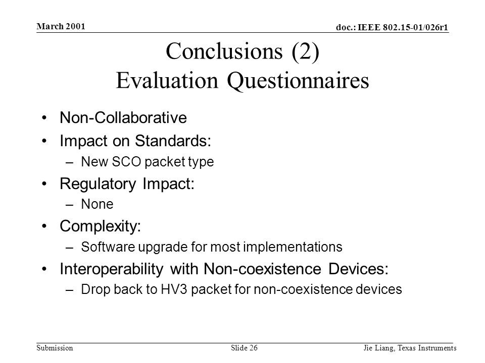 doc.: IEEE 802.15-01/026r1 Submission March 2001 Jie Liang, Texas InstrumentsSlide 26 Conclusions (2) Evaluation Questionnaires Non-Collaborative Impact on Standards: –New SCO packet type Regulatory Impact: –None Complexity: –Software upgrade for most implementations Interoperability with Non-coexistence Devices: –Drop back to HV3 packet for non-coexistence devices