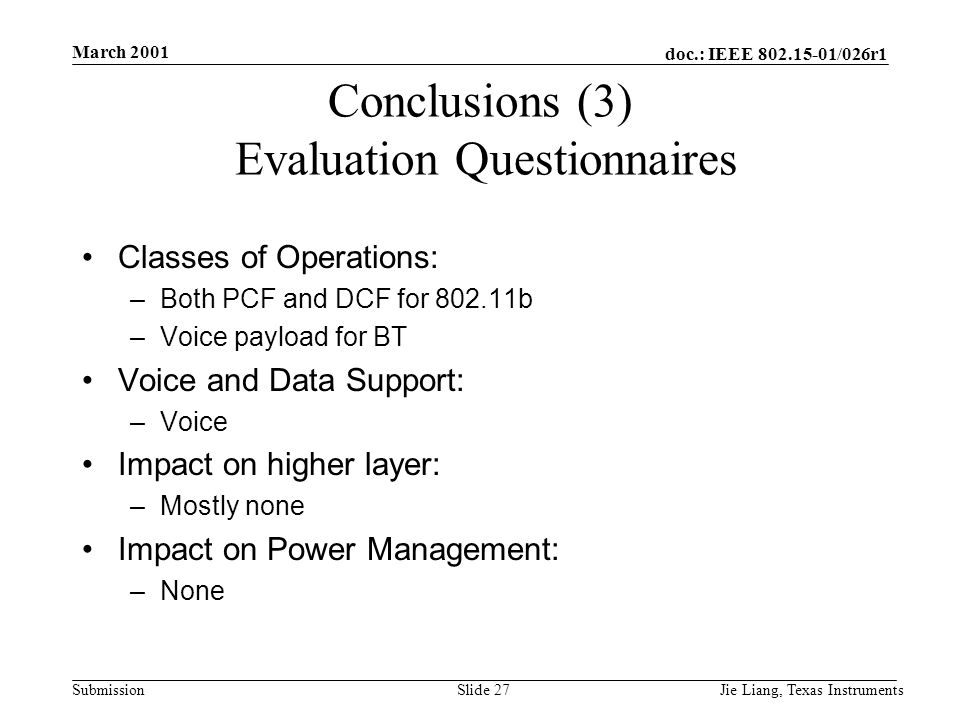 doc.: IEEE 802.15-01/026r1 Submission March 2001 Jie Liang, Texas InstrumentsSlide 27 Conclusions (3) Evaluation Questionnaires Classes of Operations: –Both PCF and DCF for 802.11b –Voice payload for BT Voice and Data Support: –Voice Impact on higher layer: –Mostly none Impact on Power Management: –None