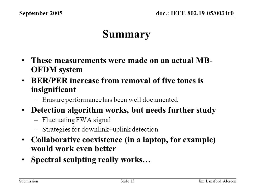 doc.: IEEE 802.19-05/0034r0 Submission September 2005 Jim Lansford, AlereonSlide 13 Summary These measurements were made on an actual MB- OFDM system BER/PER increase from removal of five tones is insignificant –Erasure performance has been well documented Detection algorithm works, but needs further study –Fluctuating FWA signal –Strategies for downlink+uplink detection Collaborative coexistence (in a laptop, for example) would work even better Spectral sculpting really works…