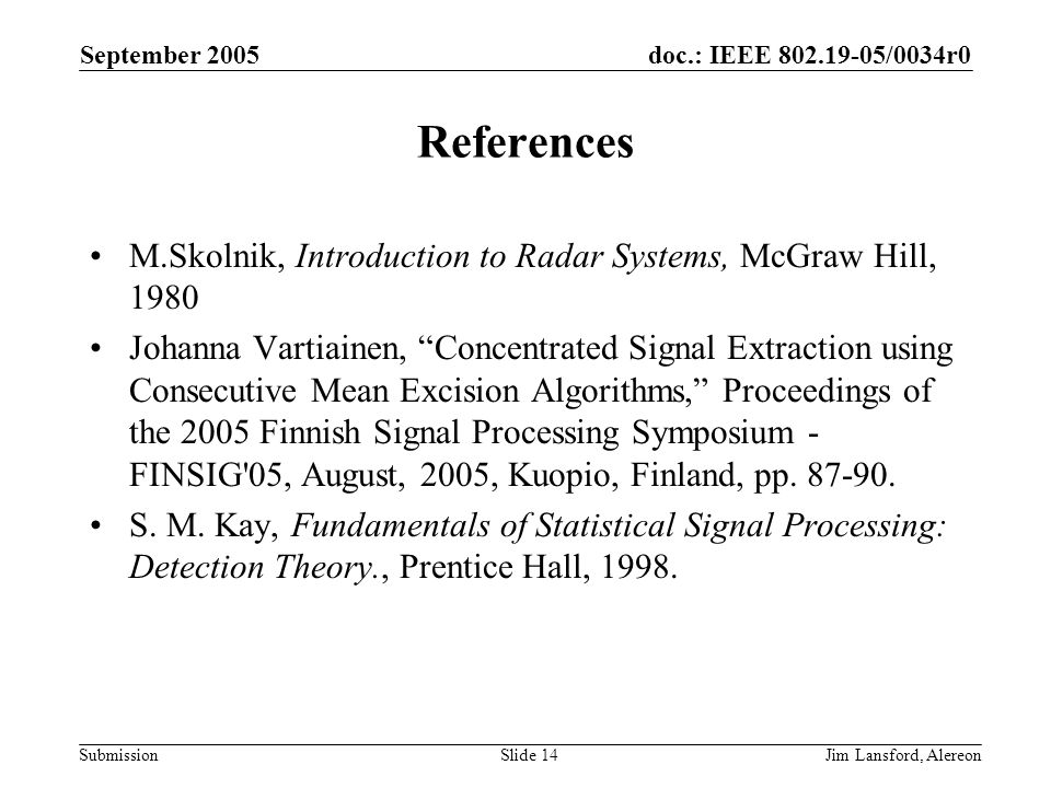 doc.: IEEE 802.19-05/0034r0 Submission September 2005 Jim Lansford, AlereonSlide 14 References M.Skolnik, Introduction to Radar Systems, McGraw Hill, 1980 Johanna Vartiainen, Concentrated Signal Extraction using Consecutive Mean Excision Algorithms, Proceedings of the 2005 Finnish Signal Processing Symposium - FINSIG 05, August, 2005, Kuopio, Finland, pp.