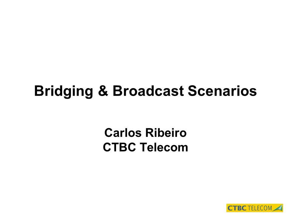 Bridging & Broadcast Scenarios Carlos Ribeiro CTBC Telecom