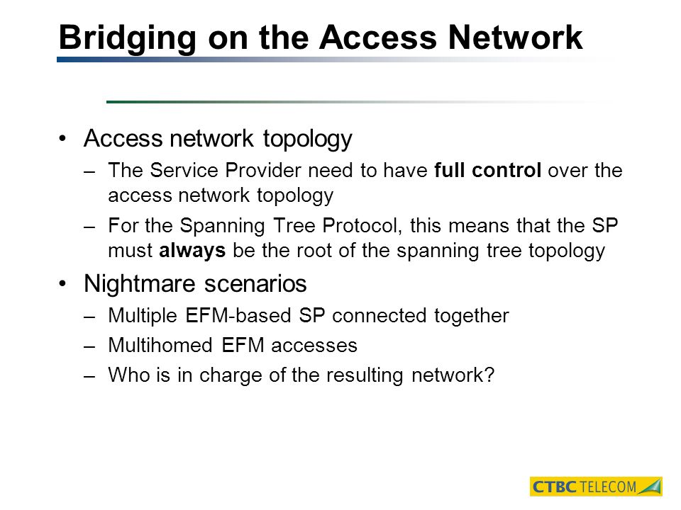 Bridging on the Access Network Access network topology –The Service Provider need to have full control over the access network topology –For the Spanning Tree Protocol, this means that the SP must always be the root of the spanning tree topology Nightmare scenarios –Multiple EFM-based SP connected together –Multihomed EFM accesses –Who is in charge of the resulting network