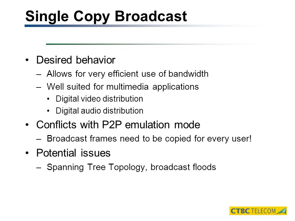Single Copy Broadcast Desired behavior –Allows for very efficient use of bandwidth –Well suited for multimedia applications Digital video distribution Digital audio distribution Conflicts with P2P emulation mode –Broadcast frames need to be copied for every user.