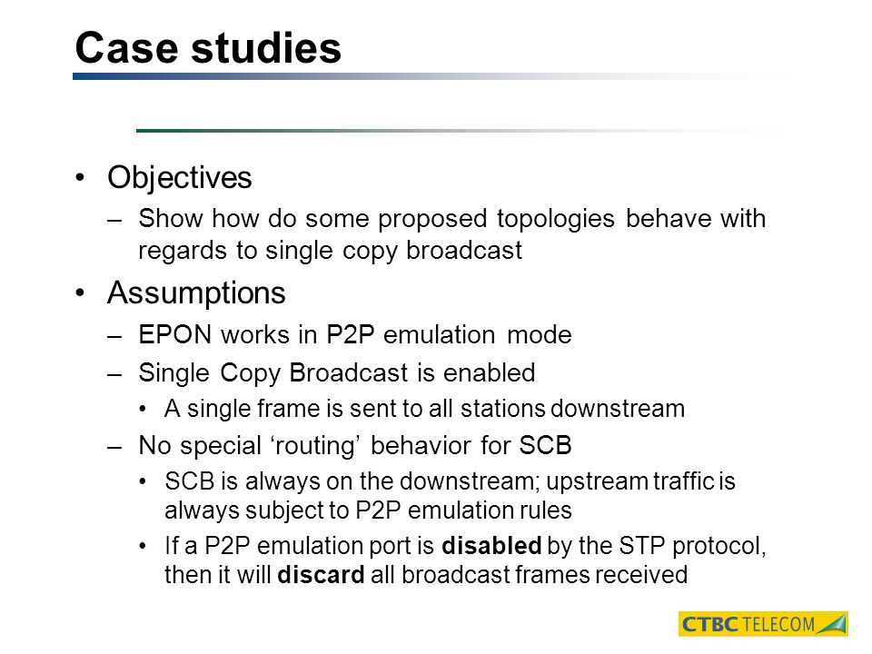 Case studies Objectives –Show how do some proposed topologies behave with regards to single copy broadcast Assumptions –EPON works in P2P emulation mode –Single Copy Broadcast is enabled A single frame is sent to all stations downstream –No special routing behavior for SCB SCB is always on the downstream; upstream traffic is always subject to P2P emulation rules If a P2P emulation port is disabled by the STP protocol, then it will discard all broadcast frames received